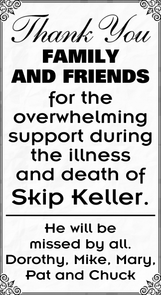 Thank Youy Family and Friends for the overwhelming the illness and death of Skip Keller